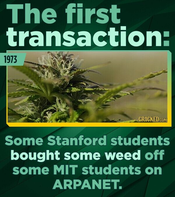 The first transaction: 1973 Some Stanford students bought some weed off some MIT students on ARPANET.