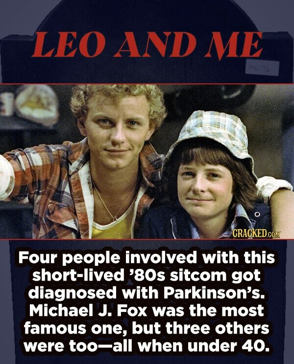 LEO AND ME CRACKED.cO Four people involved with this short-lived '80s sitcom got diagnosed with Parkinson's. Michael J. Fox was the most famous one, but three others were too-all when under 40.