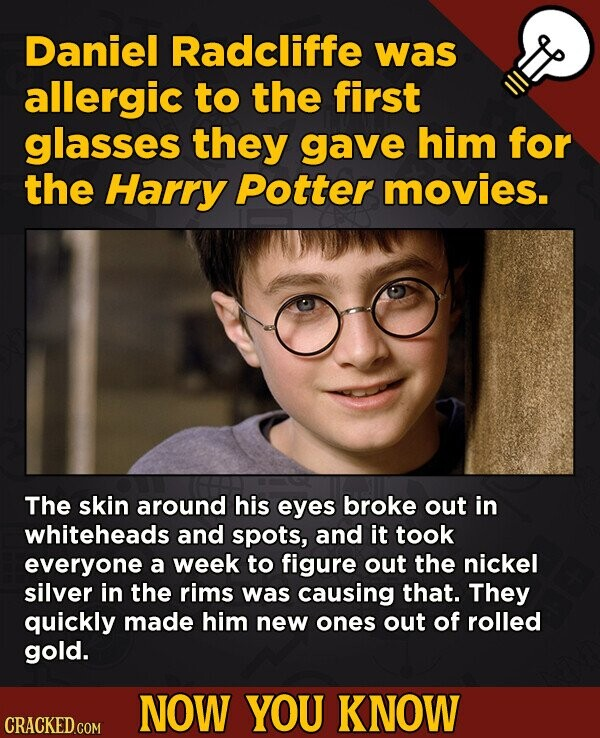 Daniel Radcliffe was allergic to the first glasses they gave him for the Harry Potter movies. The skin around his eyes broke out in whiteheads and spots, and it took everyone a week to figure out the nickel silver in the rims was causing that. They quickly made him new