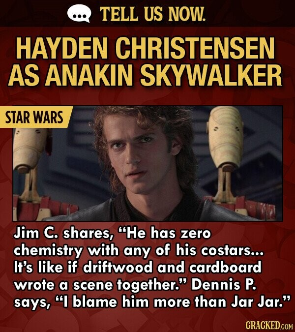 TELL US NOW. HAYDEN CHRISTENSEN AS ANAKIN SKYWALKER STAR WARS Jim C. shares, He has zero chemistry with any of his costars... It's like if driftwood and cardboard wrote a scene together. Dennis P. says, I blame him more than Jar Jar.