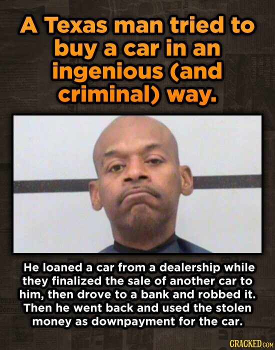 A Texas man tried to buy a car in an ingenious (and criminal) way. He loaned a car from a dealership while they finalized the sale of another car to him, then drove to a bank and robbed it. Then he went back and used the stolen money as downpayment