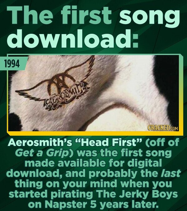 The first song download: 1994 TCEIOSMIUE CRACKED COM Aerosmith's Head First (off of Get a Grip) was the first song made available for digital downlo