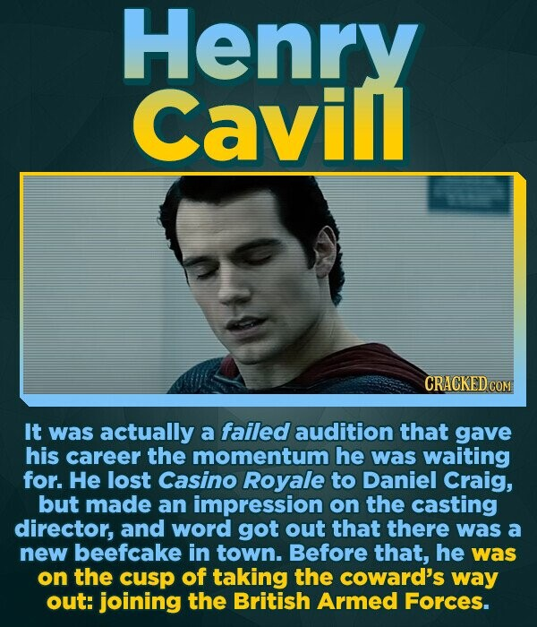 Henry Cavill CRACKED COM It was actually a failed audition that gave his career the momentum he was waiting for. He lost Casino Royale to Daniel Craig