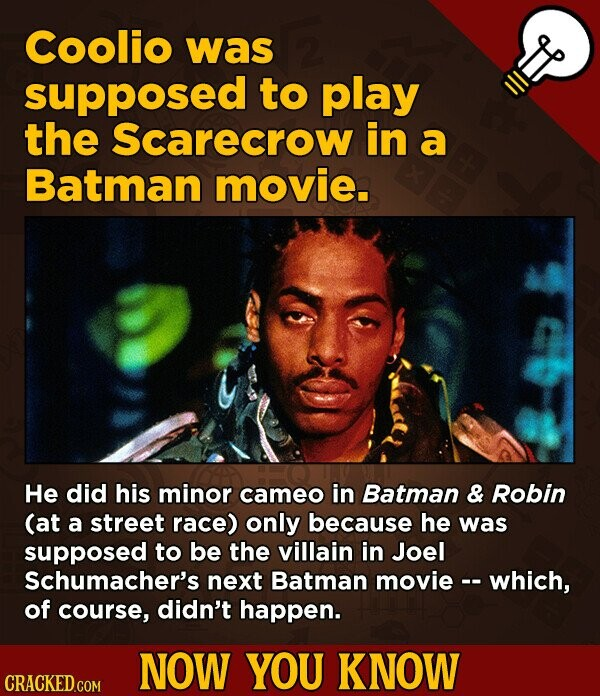 Coolio was supposed to play the Scarecrow in a Batman movie. He did his minor cameo in Batman & Robin (at a street race) only because he was supposed to be the villain in Joel Schumacher's next Batman movie -. which, of course, didn't happen. NOW YOU KNOW