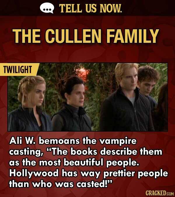 TELL US NOW. THE CULLEN FAMILY TWILIGHT Ali W. bemoans the vampire casting, The books describe them as the most beautiful people. Hollywood has way prettier people than who was casted! CRACKED.COM
