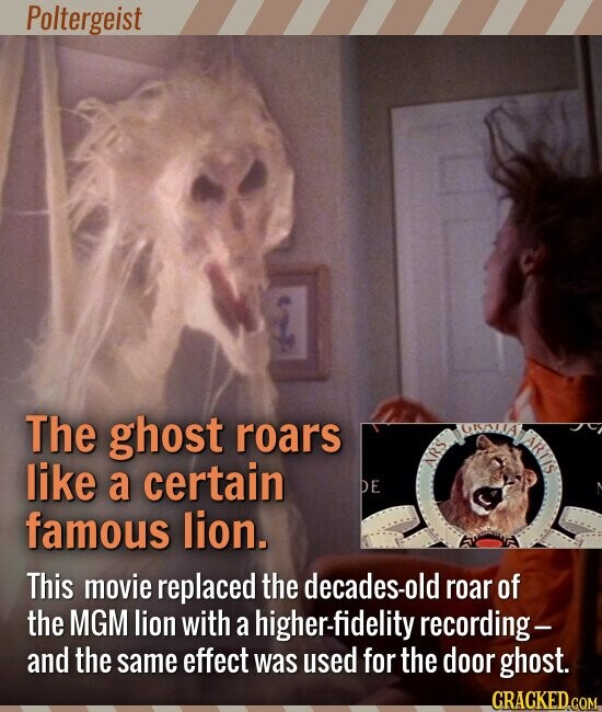 Poltergeist The ghost roars like a certain famous lion. This movie replaced the decades-old roar of the MGM lion with a higher-fidelity recording -- and the same effect was used for the door ghost.