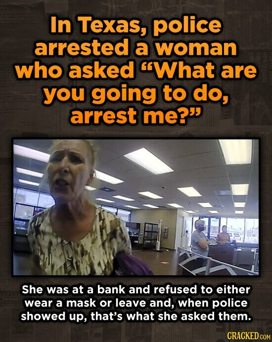 In Texas, police arrested a woman who asked What are you going to do, arrest me? She was at a bank and refused to either wear a mask or leave and, when police showed up, that's what she asked them.