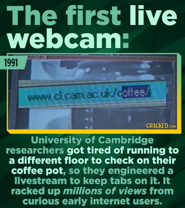 The first live webcam: 1991 wwwdcamacuk/coffeel WA CRACKED CON University of Cambridge researchers got tired of running to a different floor to check
