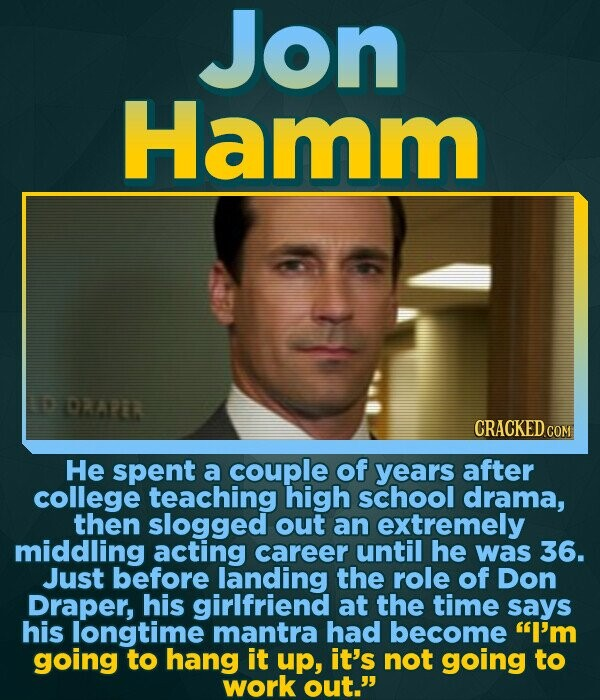 Jon Hamm DKAEL He spent a couple of years after college teaching high school drama, then slogged out an extremely middling acting career until he was