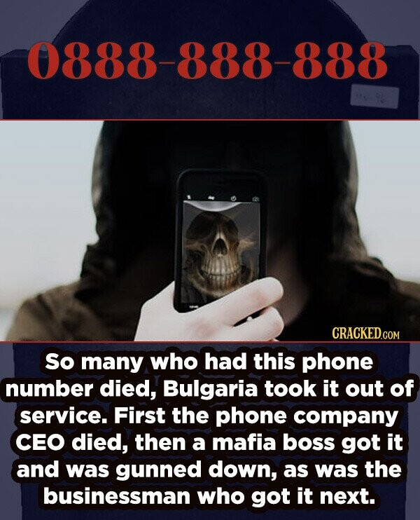 0888-888-888 So many who had this phone number died, Bulgaria took it out of service. First the phone company CEO died, then a mafia boss got it and was gunned down, as was the businessman who got it next.