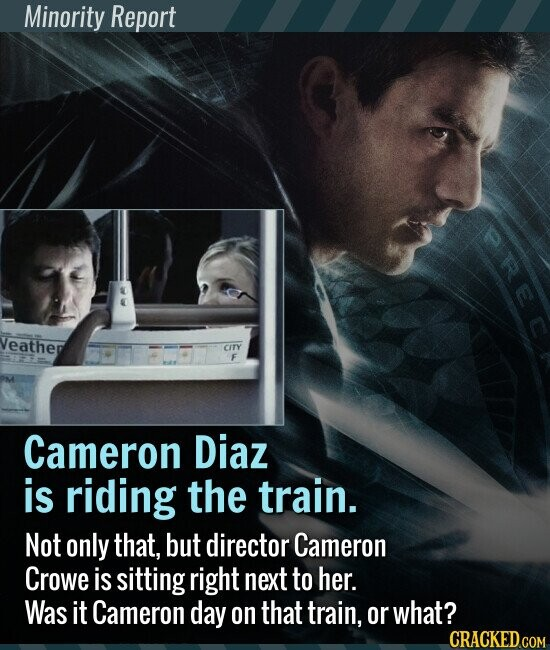 Minority Report Cameron Diaz is riding the train. Not only that, but director Cameron Crowe is sitting right next to her. Was it Cameron day on that train, or what?