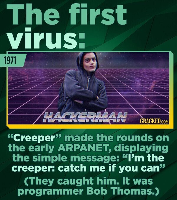 ThE first virus: 1971 HACKERMAN Creeper made the rounds on the early ARPANET, displaying the simple message: I'm the creeper: catch me if you can