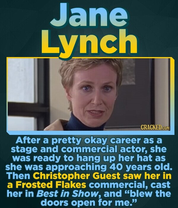 Jane Lynch CRACKED COM After a pretty okay career as a stage and commercial actor, she was ready to hang up her hat as she was approaching 40 years ol