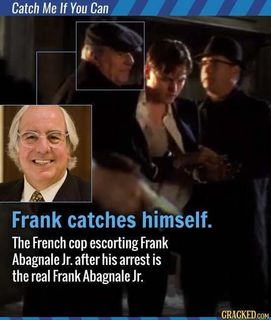 Catch Me If You Can Frank catches himself. The French cop escorting Frank Abagnale Jr. after his arrest is the real Frank Abagnale Jr.