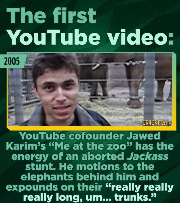 The first YouTube video: 2005 CRACKED COM YouTube cofounder Jawed Karim's Me at the zOO has the energy of an aborted Jackass stunt. He motions to th