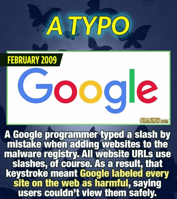 A TYPO FEBRUARY 2009 Google CRACKEDCON A Google programmer typed a slash by mistake when adding websites to the malware registry. All website URLS use
