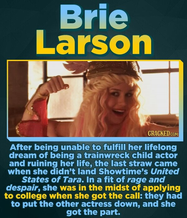 Brie Larson CRACKED COM After being unable to fulfill her lifelong dream of being a trainwreck child actor and ruining her life, the last straw came w