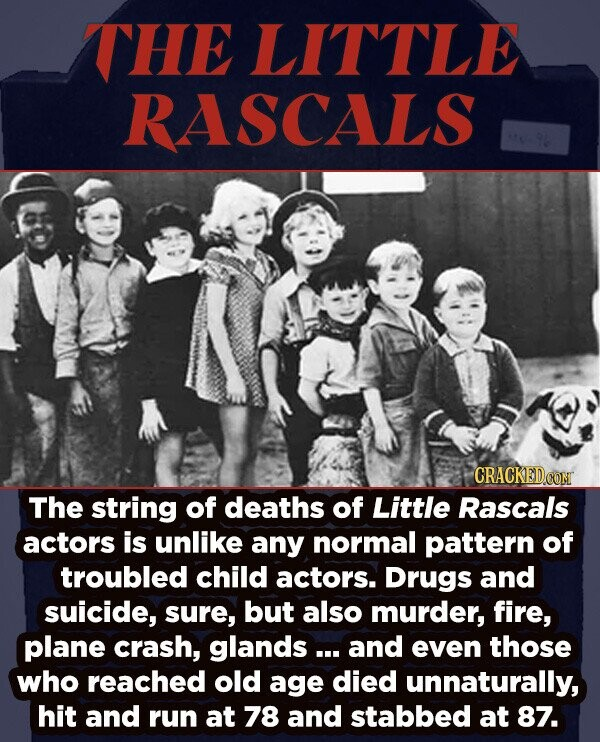 THE LITTLE RASCALS The string of deaths of Little Rascals actors is unlike any normal pattern of troubled child actors. Drugs and suicide, sure, but also murder, fire, plane crash, glands... and even those who reached old age died unnaturally, hit and run at 78 and stabbed at 87.