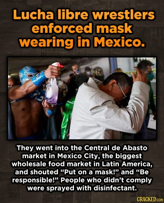 Lucha libre wrestlers enforced mask wearing in Mexico. 13 They went into the Central de Abasto market in Mexico City, the biggest wholesale food market in Latin America, and shouted Put on a mask! and Be responsible! People who didn't comply were sprayed with disinfectant. CRACKED.COM