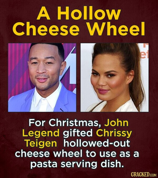 A Hollow Cheese Wheel er For Christmas, John Legend gifted Chrissy Teigen hollowed-out cheese wheel to use as a pasta serving dish. CRACKED.COM