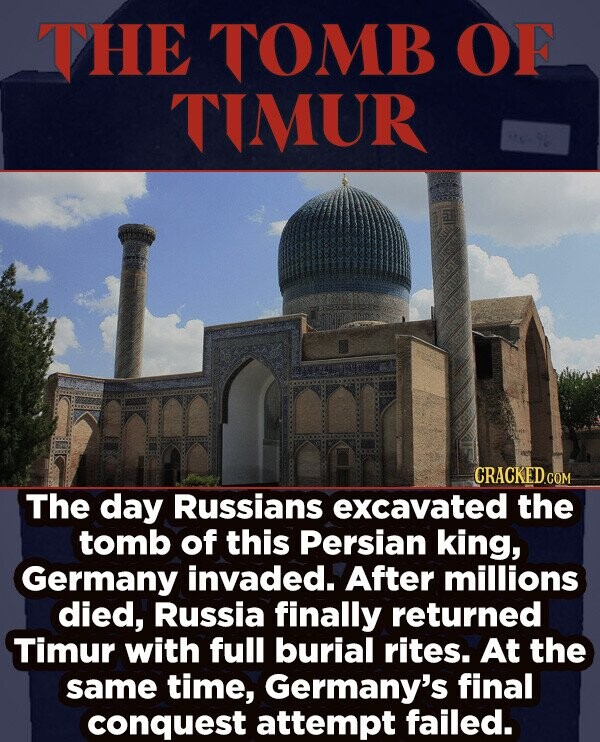 THE TOMB OF TIMUR CRACKEDcO The day Russians excavated the tomb of this Persian king, Germany invaded. After millions died, Russia finally returned Timur with full burial rites. At the same time, Germany's final conquest attempt failed.