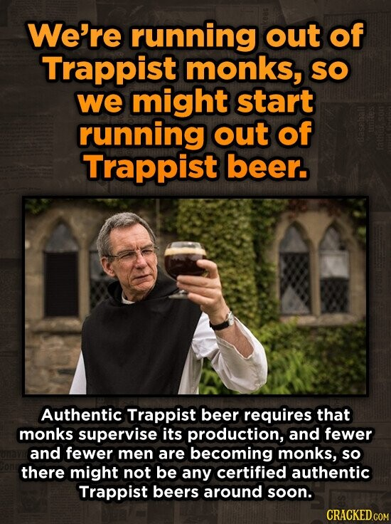 We're running out of Trappist monks, SO we might start running out of Trappist beer. Authentic Trappist beer requires that monks supervise its production, and fewer and fewer men are becoming monks, so there might not be any certified authentic Trappist beers around soon.