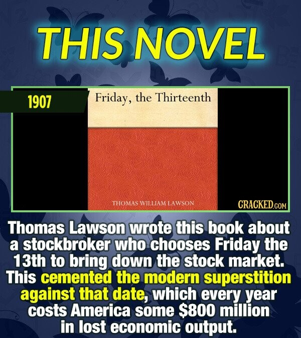 THIS NOVEL 1907 Friday, the Thirteenth THOMAS WILLIAM LAWSON CRACKEDCO Thomas Lawson wrote this book about a stockbroker who chooses Friday the 13th t