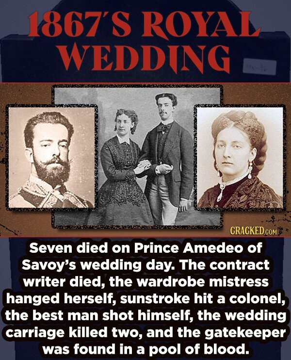 1867'S ROYAL WEDDING CRACKED COM Seven died on Prince Amedeo of Savoy's wedding day. The contract writer died, the wardrobe mistress hanged herself, sunstroke hit a colonel, the best man shot himself, the wedding carriage killed two, and the gatekeeper was found in a pool of blood.