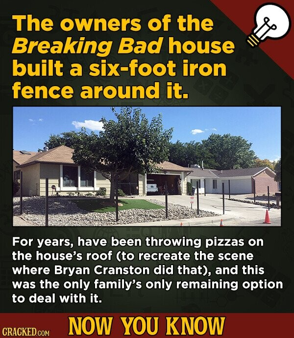 The owners of the Breaking Bad house built a six-foot iron fence around it. For years, have been throwing pizzas on the house's roof (to recreate the scene where Bryan Cranston did that), and this was the only family's only remaining option to deal with it. NOW YOU KNOW CRACKED COM