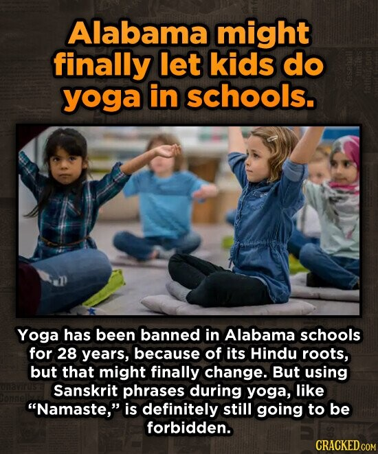 Alabama might finally let kids do yoga in schools. Yoga has been banned in Alabama schools for 28 years, because of its Hindu roots, but that might finally change. But using Sanskrit phrases during yoga, like Namaste, is definitely still going to be forbidden. CRACKED.COM