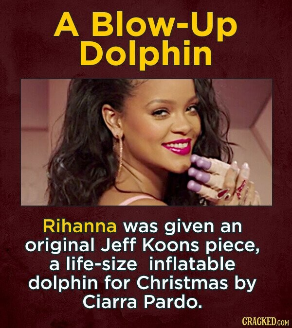 A Blow Dolphin Rihanna was given an original Jeff Koons piece, a life-size inflatable dolphin for Christmas by Ciarra Pardo.