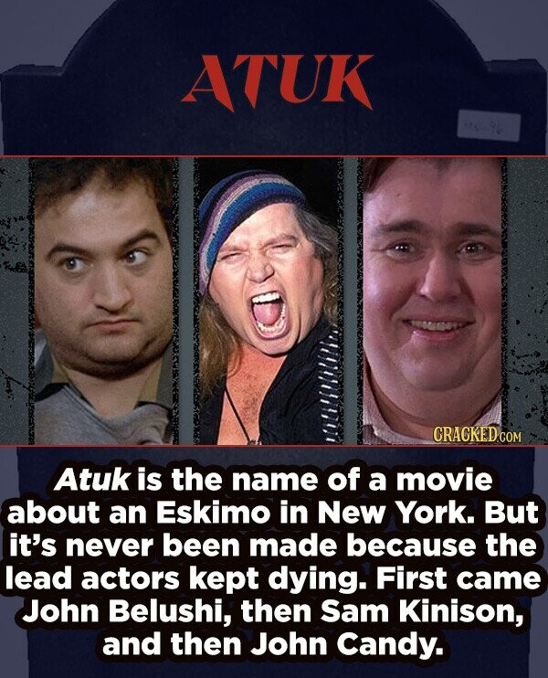 ATUK CRACKED COM Atuk is the name of a movie about an Eskimo in New York. But it's never been made because the lead actors kept dying. First came John Belushi, then Sam Kinison, and then John Candy.