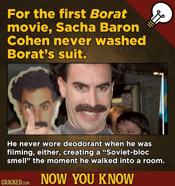 For the first Borat movie, Sacha Baron Cohen never washed Borat's suit. He never wore deodorant when he was filming, either, creating a Soviet-bloc smell the moment he walked into a room. NOW YOU KNOW CRACKED COM