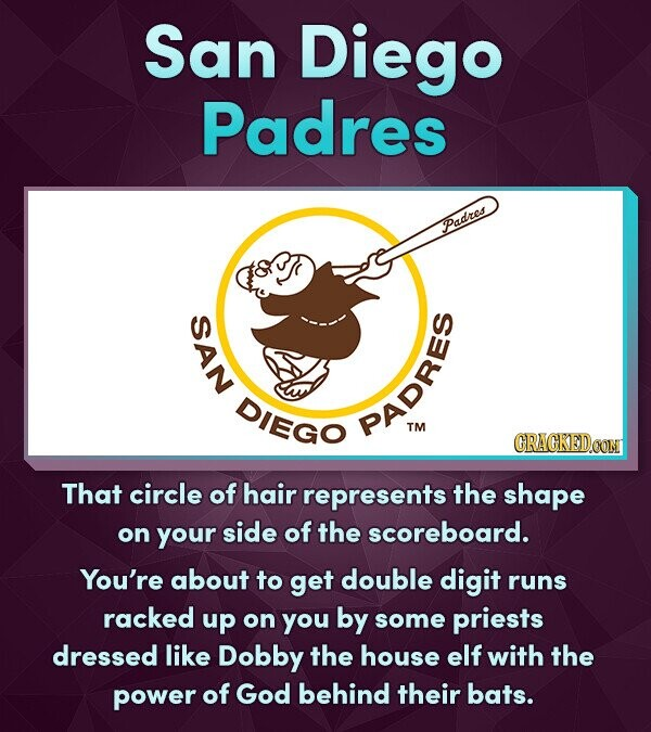 San Diego Padres Padres SAN DIEGO PADRES TM CRACKEDOON That circle of hair represents the shape on your side of the scoreboard. You're about to get double digit runs racked up on you by some priests dressed like Dobby the house elf with the power of God behind their bats.