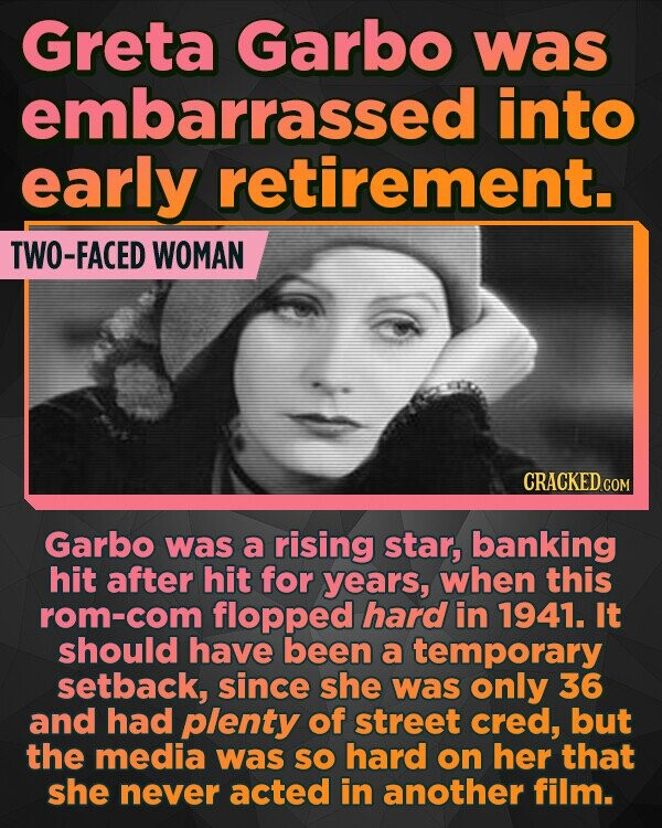 Greta Garbo was embarrassed into early retirement. TWO-FACED WOMAN CRACKED COM Garbo was a rising star, banking hit after hit for years, when this rom-com flopped hard in 1941. It should have been a temporary setback, since she was only 36 and had plenty of street cred, but the media was