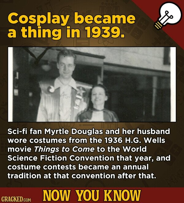 Cosplay became a thing in 1939. Sci-fi fan Myrtle Douglas and her husband wore costumes from the 1936 H.G. Wells movie Things to Come to the World Science Fiction Convention that year, and costume contests became an annual tradition at that convention after that. NOW YOU KNOW CRACKED.COM