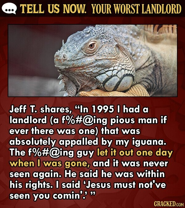 TELL US NOW. YOUR WORST LANDLORD Jeff T. shares, In 1995 had a landlord (a f%#@ing pious man if ever there was one) that was absolutely appalled by my iguana. The f%#@ing guy let it out one day when I was gone, and it was never seen again. He