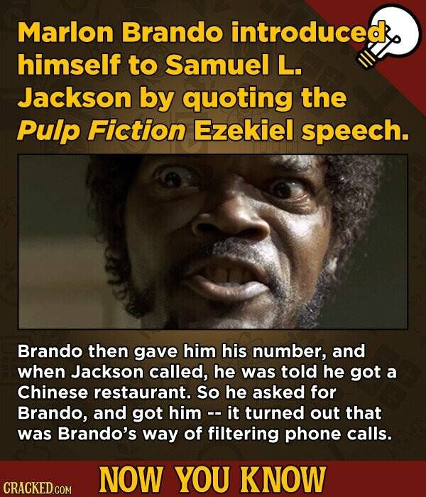 Marlon Brando introduced himself to Samuel L. Jackson by quoting the Pulp Fiction Ezekiel speech. Brando then gave him his number, and when Jackson called, he was told he got a Chinese restaurant. So he asked for Brando, and got him -. it turned out that was Brando's way of filtering