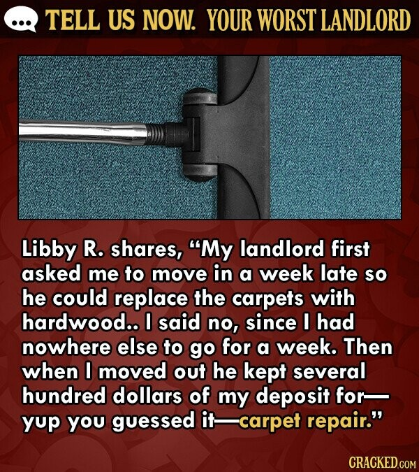TELL US NOW. YOUR WORST LANDLORD Libby R. shares, My landlord first asked me to move in a week late so he could replace the carpets with hardwood.. I said no, since I had nowhere else to go for a week. Then when I moved out he kept several hundred
