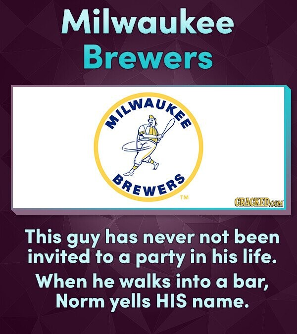 Milwaukee Brewers NILWAUIE BREWERS TM This guy has never not been invited to a party in his life. When he walks into a bar, Norm yells HIS name.