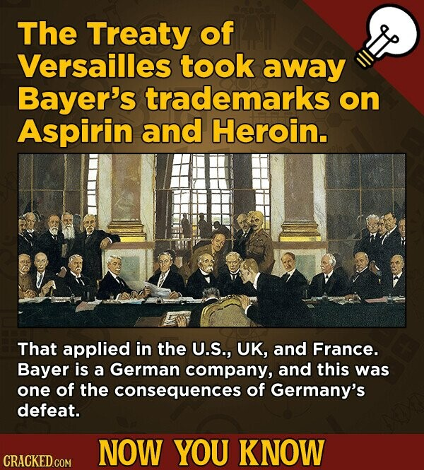 The Treaty of Versailles took away Bayer's trademarks on Aspirin and Heroin. That applied in the U.S., UK, and France. Bayer is a German company, and this was one of the consequences of Germany's defeat. NOW YOU KNOW CRACKED COM