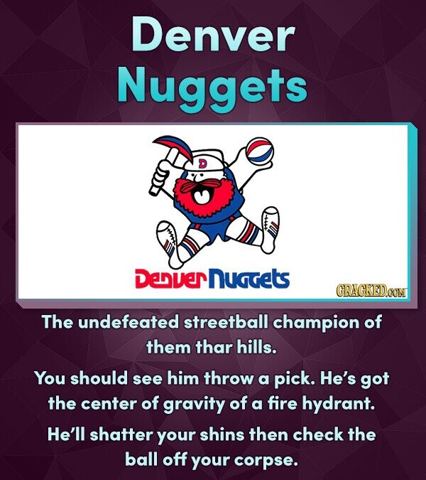 Denver Nuggets Denvernuggets CRACKEDOON The undefeated streetball champion of them thar hills. You should see him throw a pick. He's got the center of gravity of a fire hydrant. He'll shatter your shins then check the ball off your corpse.