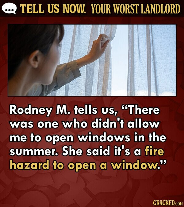 TELL US NOW. YOUR WORST LANDLORD Rodney M. tells US, There was one who didn't allow me to open windows in the summer. She said it's a fire hazard to open a window. CRACKED.COM