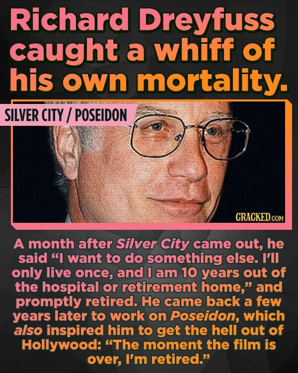 Richard Dreyfuss caught a whiff of his own mortality. SILVER CITY POSEIDON A month after silver City came out, he said I want to do something else. I'll only live once, and I am 10 years out of the hospital or retirement home, and promptly retired. He came back