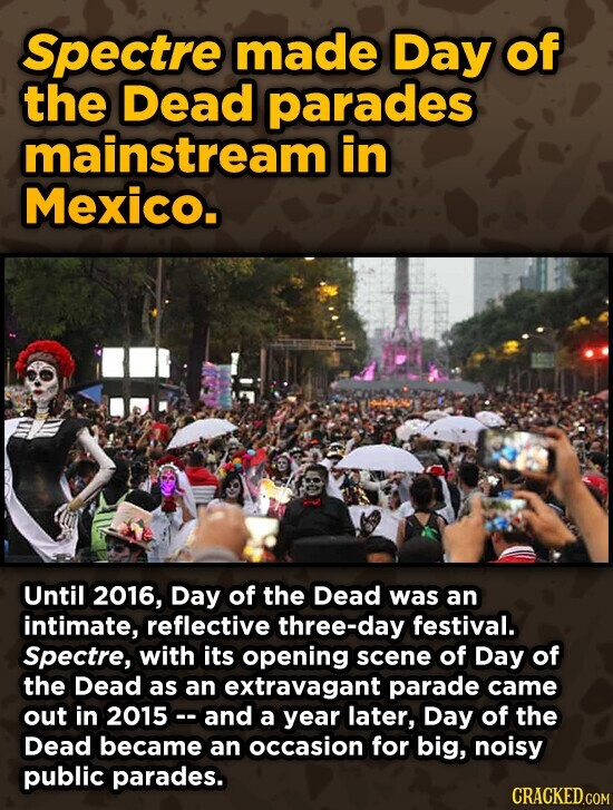 Spectre made Day of the Dead parades mainstream in Mexico. Until 2016, Day of the Dead was an intimate, reflective three-day festival. Spectre, with its opening scene of Day of the Dead as an extravagant parade came out in 2015-- and a year later, Day of the Dead became an