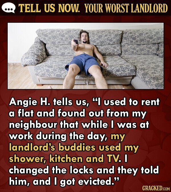 TELL US NOW. YOUR WORST LANDLORD Angie H. tells US, I used to rent a flat and found out from my neighbour that while I was at work during the day, my landlord's buddies used my shower, kitchen and TV. I changed the locks and they told him, and I