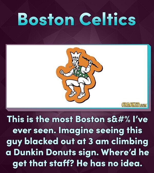 Boston Celtics NBA CRACKEDOON This is the most Boston s&#% I've ever seen. Imagine seeing this guy blacked out at 3 am climbing a Dunkin Donuts sign. Where'd he get that staff? He has no idea.