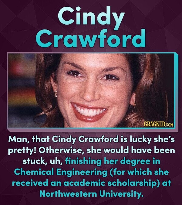 Cindy Crawford CRACKEDCON Man, that Cindy Crawford is lucky she's pretty! Otherwise, she would have been stuck, uh, finishing her degree in Chemical E