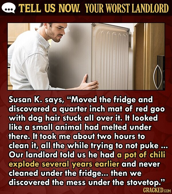 TELL US NOW. YOUR WORST LANDLORD Susan K. says, Moved the fridge and discovered a quarter inch mat of red goo with dog hair stuck all over it. It looked like a small animal had melted under there. It took me about two hours to clean it, all the while