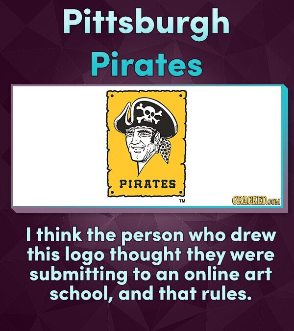 Pittsburgh Pirates PIRATES TM I think the person who drew this logo thought they were submitting to an online art school, and that rules.